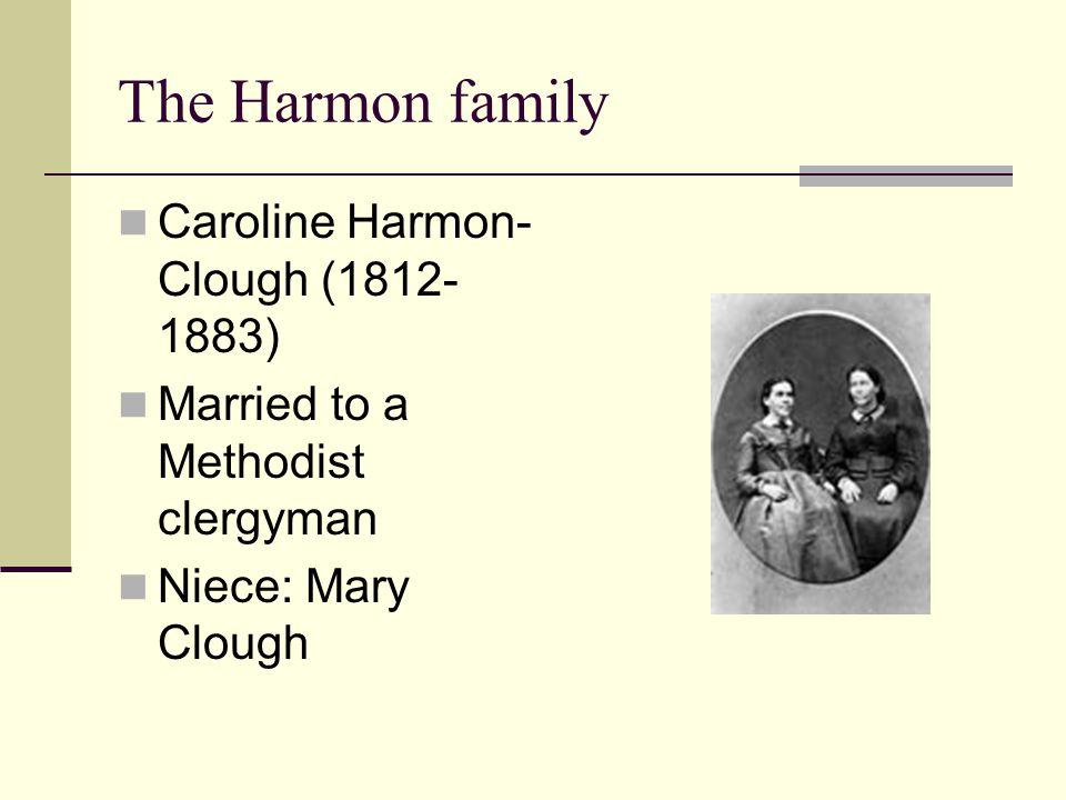 The Harmon family Caroline Harmon- Clough (1812- 1883) Married to a Methodist clergyman Niece: Mary Clough