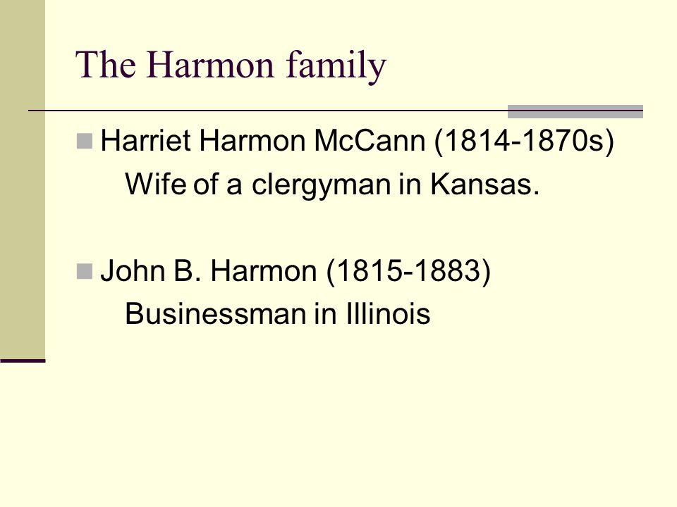 The Harmon family Harriet Harmon McCann (1814-1870s) Wife of a clergyman in Kansas. John B. Harmon (1815-1883) Businessman in Illinois