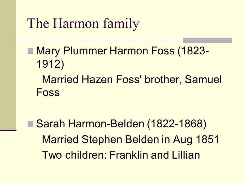 The Harmon family Mary Plummer Harmon Foss (1823- 1912) Married Hazen Foss' brother, Samuel Foss Sarah Harmon-Belden (1822-1868) Married Stephen Belde