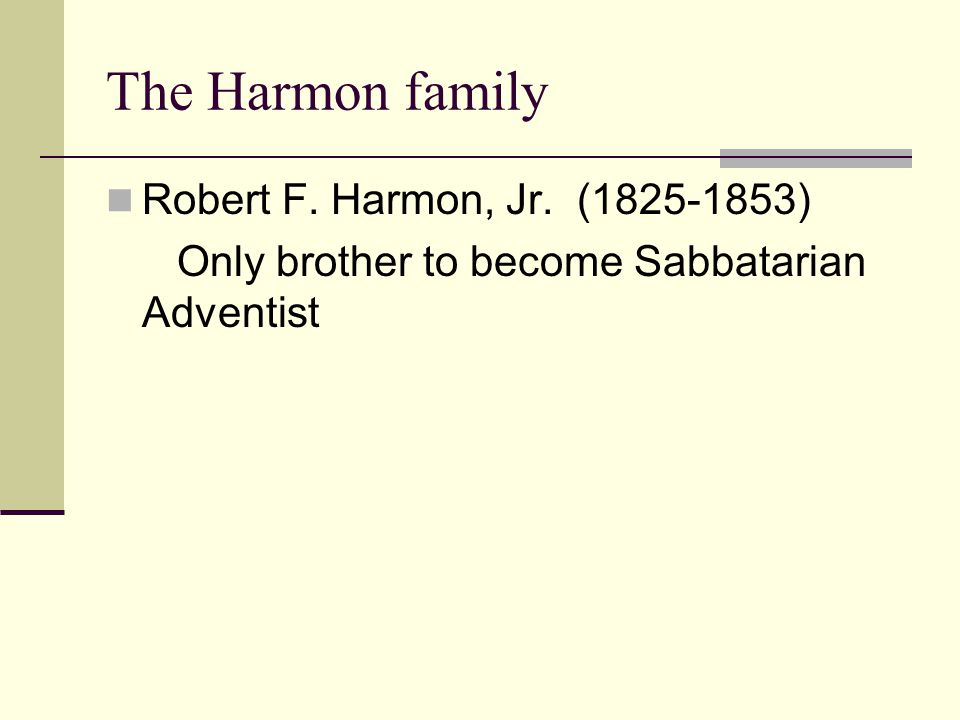 The Harmon family Robert F. Harmon, Jr. (1825-1853) Only brother to become Sabbatarian Adventist
