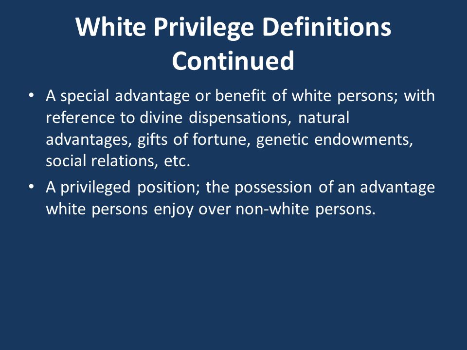White Privilege Definitions Continued A special advantage or benefit of white persons; with reference to divine dispensations, natural advantages, gifts of fortune, genetic endowments, social relations, etc.