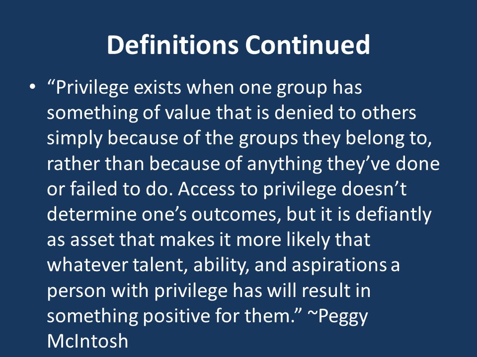 Definitions Continued Privilege exists when one group has something of value that is denied to others simply because of the groups they belong to, rather than because of anything they've done or failed to do.