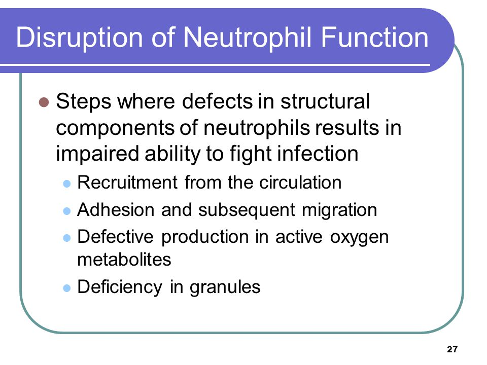 Disruption of Neutrophil Function Steps where defects in structural components of neutrophils results in impaired ability to fight infection Recruitment from the circulation Adhesion and subsequent migration Defective production in active oxygen metabolites Deficiency in granules 27