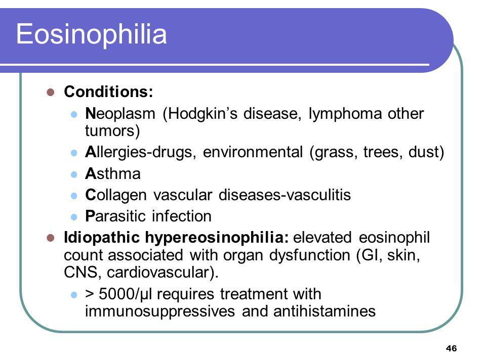 Eosinophilia Conditions: Neoplasm (Hodgkin's disease, lymphoma other tumors) Allergies-drugs, environmental (grass, trees, dust) Asthma Collagen vascu