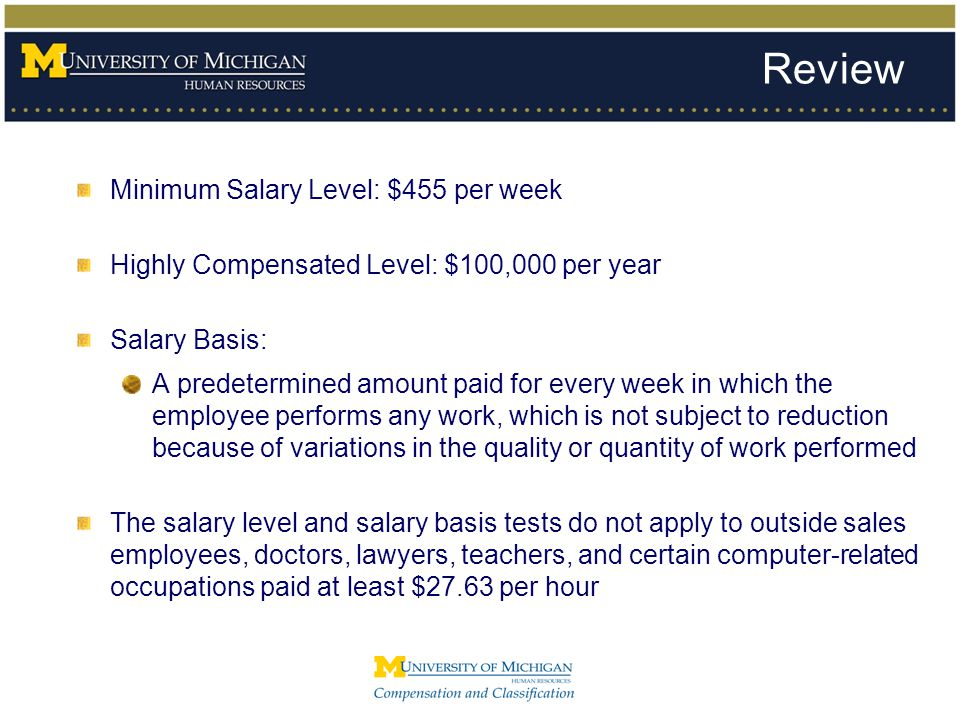 Review Minimum Salary Level: $455 per week Highly Compensated Level: $100,000 per year Salary Basis: A predetermined amount paid for every week in whi