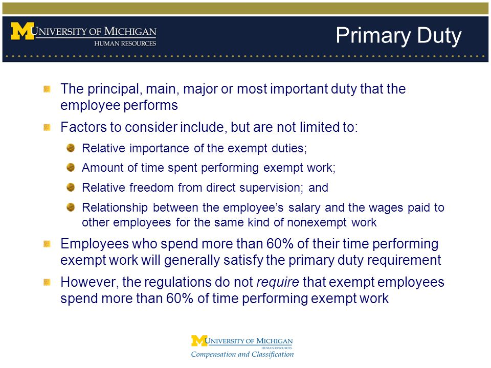 Primary Duty The principal, main, major or most important duty that the employee performs Factors to consider include, but are not limited to: Relativ