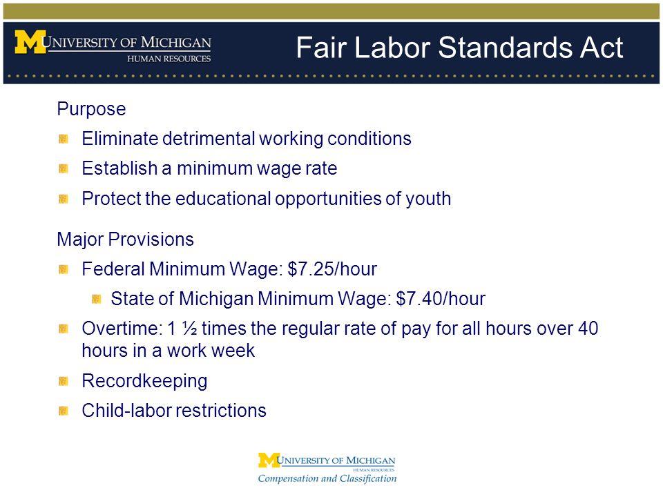 Fair Labor Standards Act Purpose Eliminate detrimental working conditions Establish a minimum wage rate Protect the educational opportunities of youth