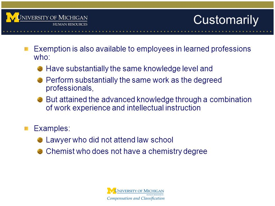 Customarily Exemption is also available to employees in learned professions who: Have substantially the same knowledge level and Perform substantially
