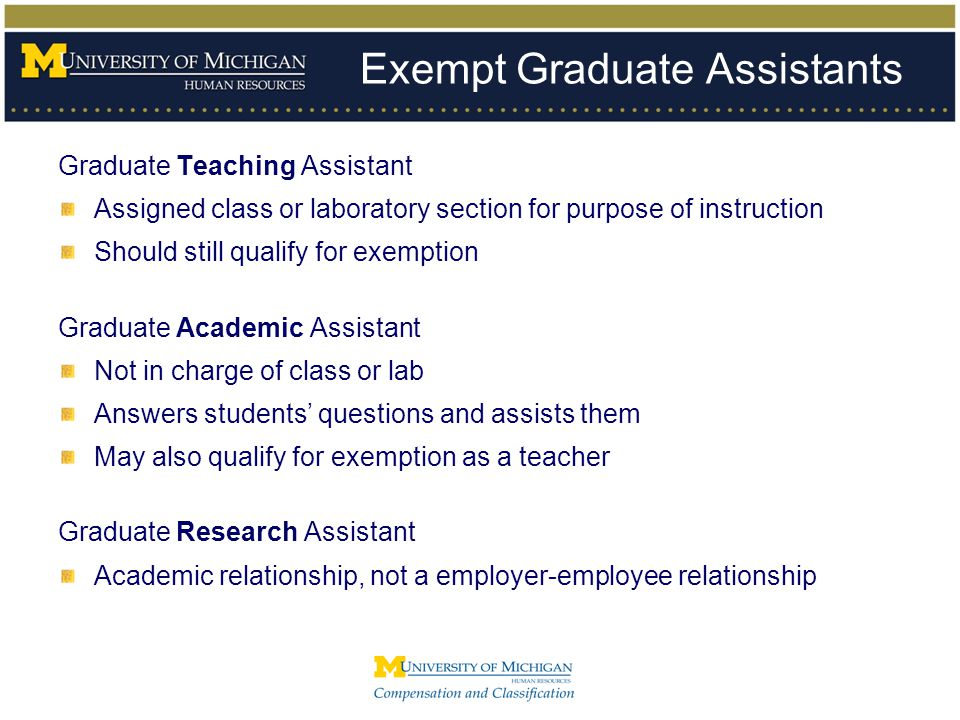 Exempt Graduate Assistants Graduate Teaching Assistant Assigned class or laboratory section for purpose of instruction Should still qualify for exempt
