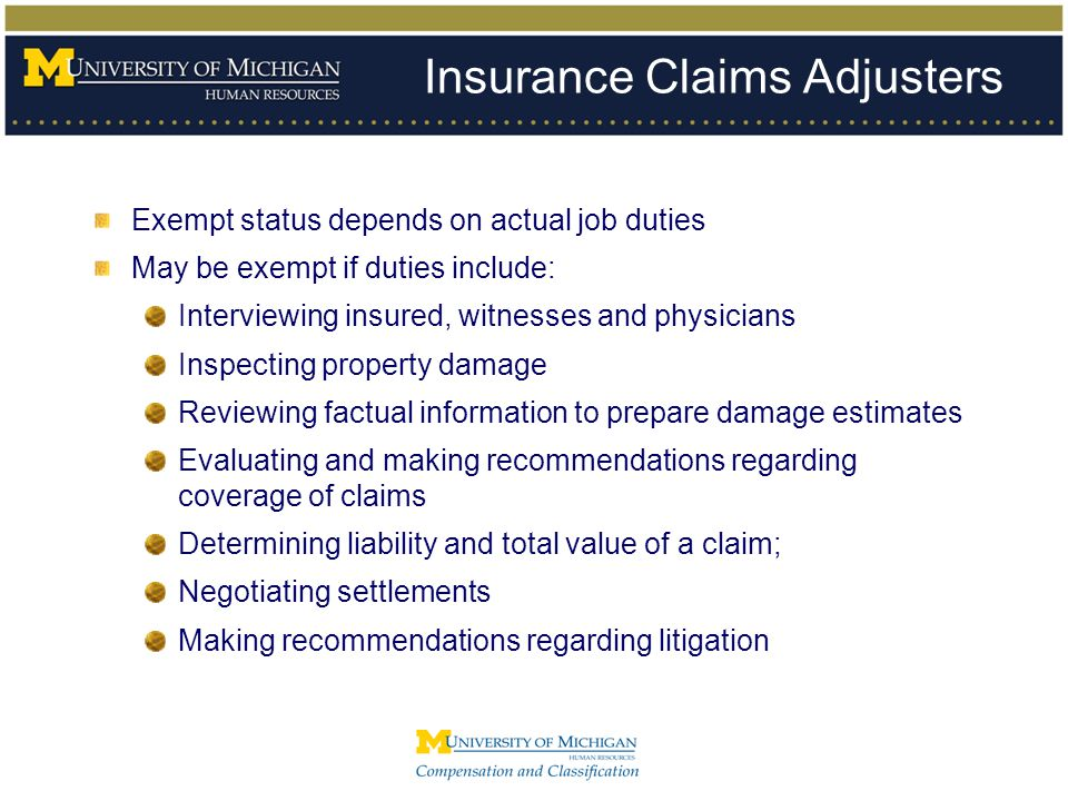 Insurance Claims Adjusters Exempt status depends on actual job duties May be exempt if duties include: Interviewing insured, witnesses and physicians