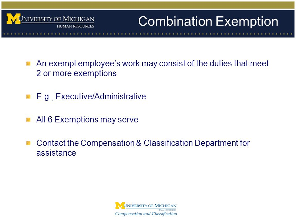 Combination Exemption An exempt employee's work may consist of the duties that meet 2 or more exemptions E.g., Executive/Administrative All 6 Exemptio