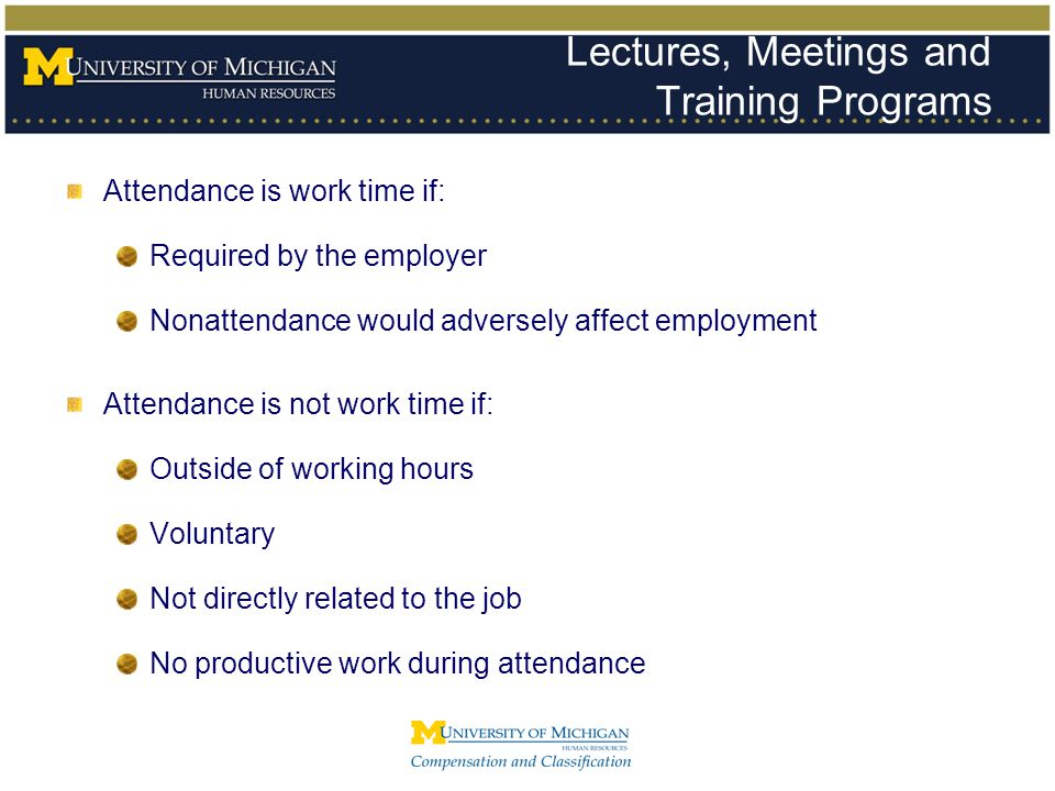 Lectures, Meetings and Training Programs Attendance is work time if: Required by the employer Nonattendance would adversely affect employment Attendan