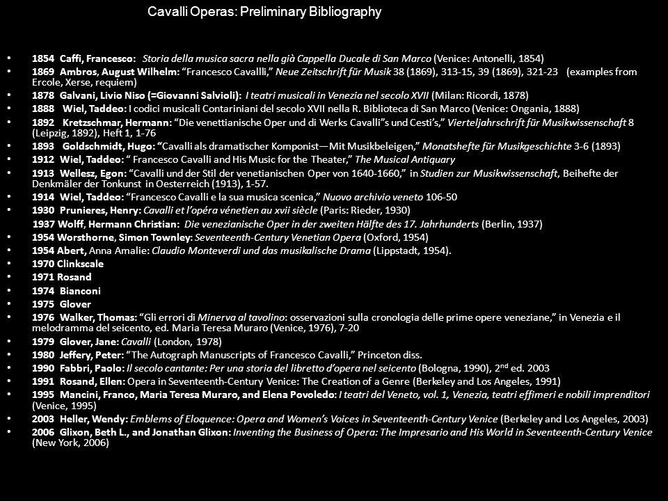 1854 Caffi, Francesco: Storia della musica sacra nella già Cappella Ducale di San Marco (Venice: Antonelli, 1854) 1869 Ambros, August Wilhelm: Francesco Cavallli, Neue Zeitschrift für Musik 38 (1869), 313-15, 39 (1869), 321-23 (examples from Ercole, Xerse, requiem) 1878 Galvani, Livio Niso (=Giovanni Salvioli): I teatri musicali in Venezia nel secolo XVII (Milan: Ricordi, 1878) 1888 Wiel, Taddeo: I codici musicali Contariniani del secolo XVII nella R.