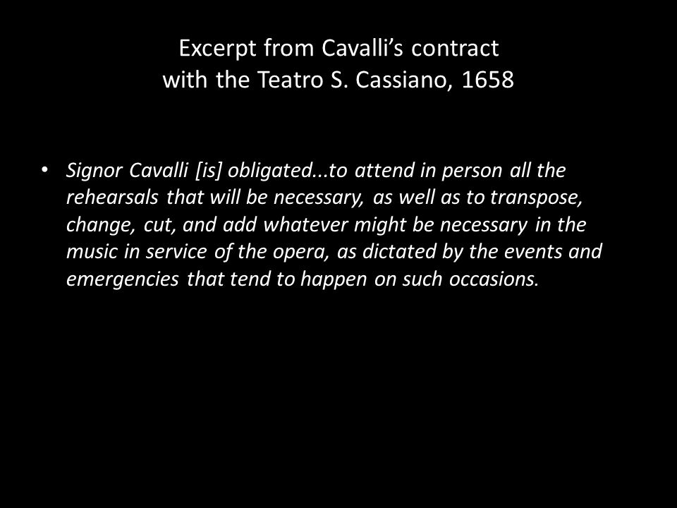Excerpt from Cavalli's contract with the Teatro S. Cassiano, 1658 Signor Cavalli [is] obligated...to attend in person all the rehearsals that will be