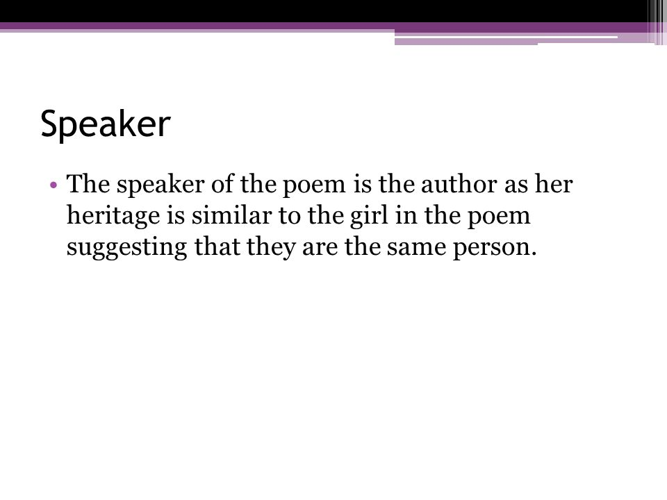 Speaker The speaker of the poem is the author as her heritage is similar to the girl in the poem suggesting that they are the same person.