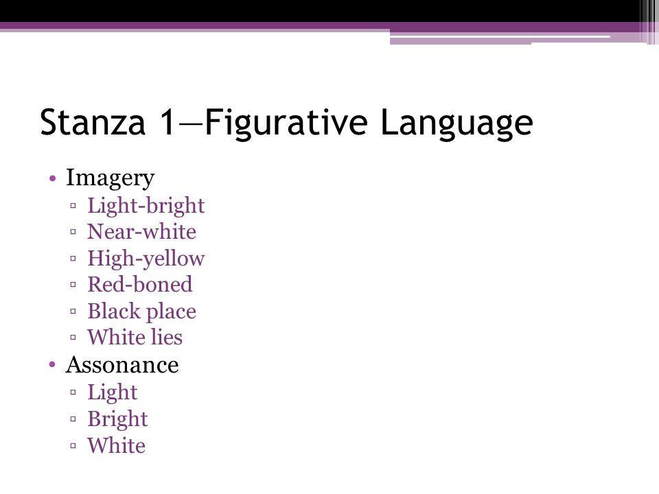Stanza 1—Figurative Language Imagery ▫Light-bright ▫Near-white ▫High-yellow ▫Red-boned ▫Black place ▫White lies Assonance ▫Light ▫Bright ▫White