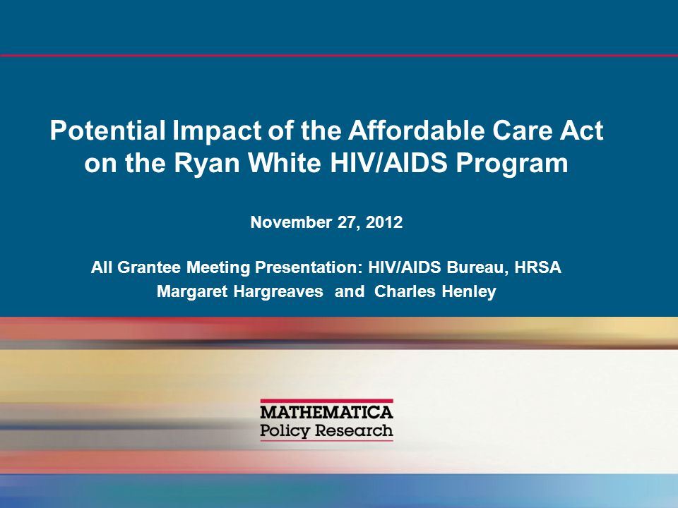Potential Impact of the Affordable Care Act on the Ryan White HIV/AIDS Program November 27, 2012 All Grantee Meeting Presentation: HIV/AIDS Bureau, HRSA Margaret Hargreaves and Charles Henley