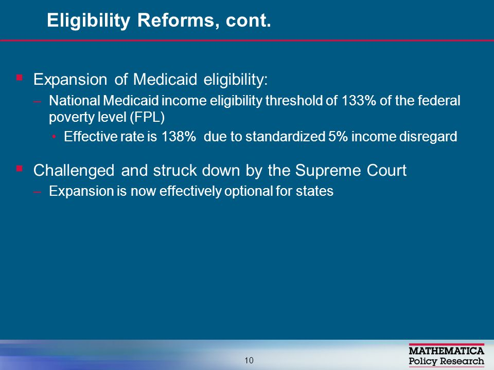  Expansion of Medicaid eligibility: –National Medicaid income eligibility threshold of 133% of the federal poverty level (FPL) Effective rate is 138%
