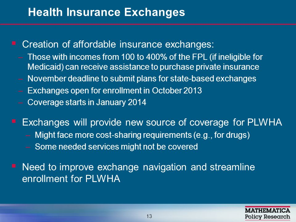  Creation of affordable insurance exchanges: –Those with incomes from 100 to 400% of the FPL (if ineligible for Medicaid) can receive assistance to p