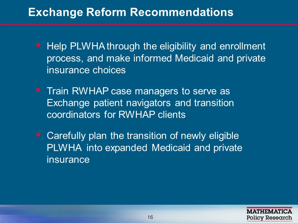  Help PLWHA through the eligibility and enrollment process, and make informed Medicaid and private insurance choices  Train RWHAP case managers to serve as Exchange patient navigators and transition coordinators for RWHAP clients  Carefully plan the transition of newly eligible PLWHA into expanded Medicaid and private insurance Exchange Reform Recommendations 16