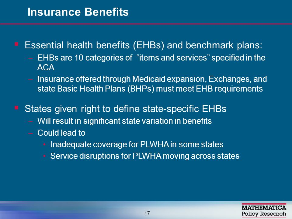  Essential health benefits (EHBs) and benchmark plans: –EHBs are 10 categories of items and services specified in the ACA –Insurance offered through Medicaid expansion, Exchanges, and state Basic Health Plans (BHPs) must meet EHB requirements  States given right to define state-specific EHBs –Will result in significant state variation in benefits –Could lead to Inadequate coverage for PLWHA in some states Service disruptions for PLWHA moving across states Insurance Benefits 17