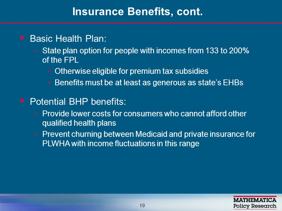  Basic Health Plan: –State plan option for people with incomes from 133 to 200% of the FPL Otherwise eligible for premium tax subsidies Benefits must