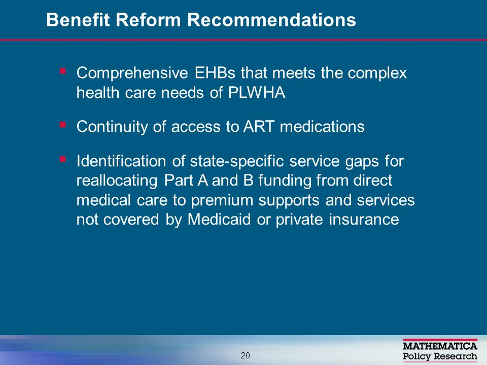  Comprehensive EHBs that meets the complex health care needs of PLWHA  Continuity of access to ART medications  Identification of state-specific service gaps for reallocating Part A and B funding from direct medical care to premium supports and services not covered by Medicaid or private insurance Benefit Reform Recommendations 20