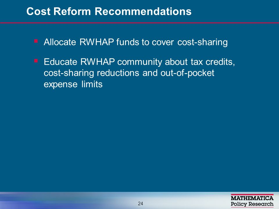  Allocate RWHAP funds to cover cost-sharing  Educate RWHAP community about tax credits, cost-sharing reductions and out-of-pocket expense limits Cost Reform Recommendations 24