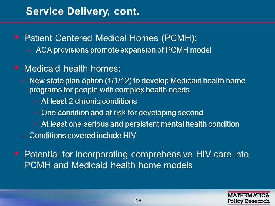  Patient Centered Medical Homes (PCMH): –ACA provisions promote expansion of PCMH model  Medicaid health homes: –New state plan option (1/1/12) to develop Medicaid health home programs for people with complex health needs At least 2 chronic conditions One condition and at risk for developing second At least one serious and persistent mental health condition –Conditions covered include HIV  Potential for incorporating comprehensive HIV care into PCMH and Medicaid health home models Service Delivery, cont.