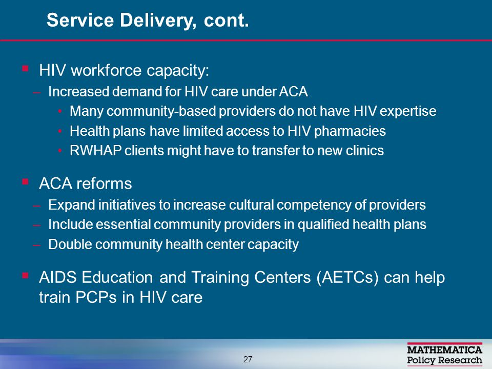  HIV workforce capacity: –Increased demand for HIV care under ACA Many community-based providers do not have HIV expertise Health plans have limited access to HIV pharmacies RWHAP clients might have to transfer to new clinics  ACA reforms –Expand initiatives to increase cultural competency of providers –Include essential community providers in qualified health plans –Double community health center capacity  AIDS Education and Training Centers (AETCs) can help train PCPs in HIV care Service Delivery, cont.