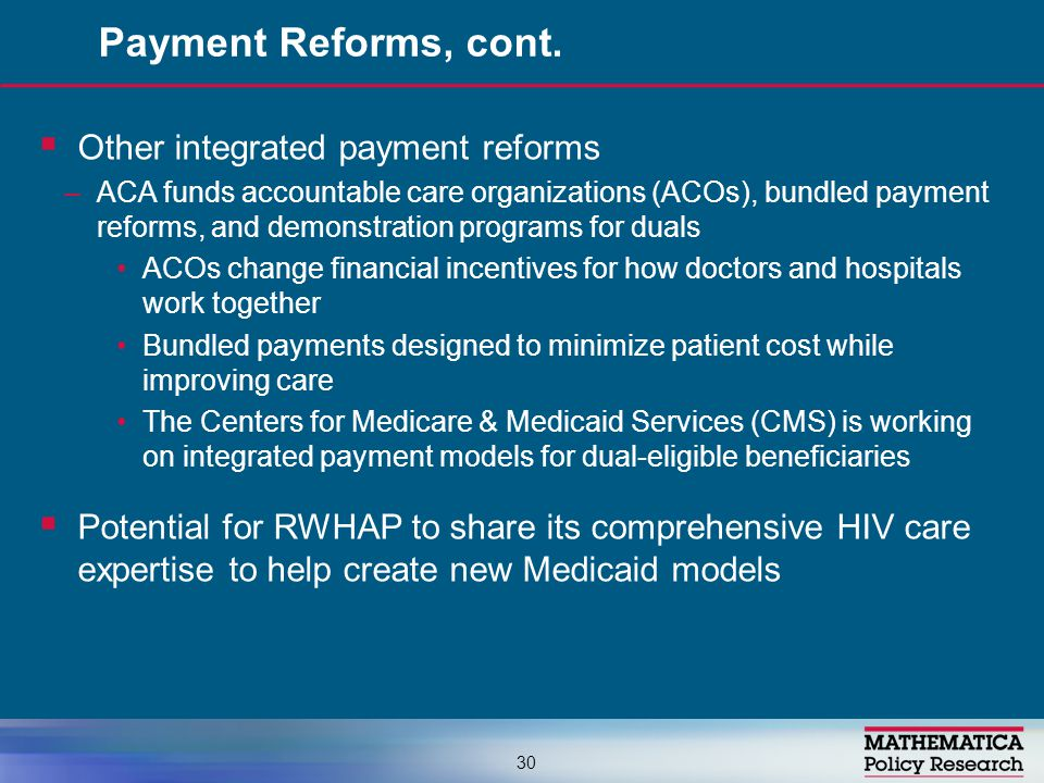 Other integrated payment reforms –ACA funds accountable care organizations (ACOs), bundled payment reforms, and demonstration programs for duals ACOs change financial incentives for how doctors and hospitals work together Bundled payments designed to minimize patient cost while improving care The Centers for Medicare & Medicaid Services (CMS) is working on integrated payment models for dual-eligible beneficiaries  Potential for RWHAP to share its comprehensive HIV care expertise to help create new Medicaid models Payment Reforms, cont.