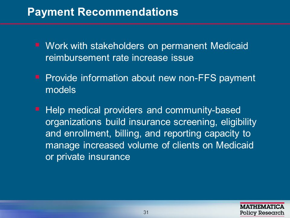  Work with stakeholders on permanent Medicaid reimbursement rate increase issue  Provide information about new non-FFS payment models  Help medical providers and community-based organizations build insurance screening, eligibility and enrollment, billing, and reporting capacity to manage increased volume of clients on Medicaid or private insurance Payment Recommendations 31