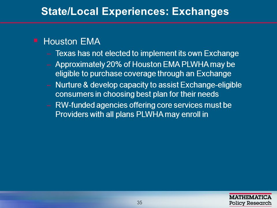  Houston EMA –Texas has not elected to implement its own Exchange –Approximately 20% of Houston EMA PLWHA may be eligible to purchase coverage through an Exchange –Nurture & develop capacity to assist Exchange-eligible consumers in choosing best plan for their needs –RW-funded agencies offering core services must be Providers with all plans PLWHA may enroll in State/Local Experiences: Exchanges 35