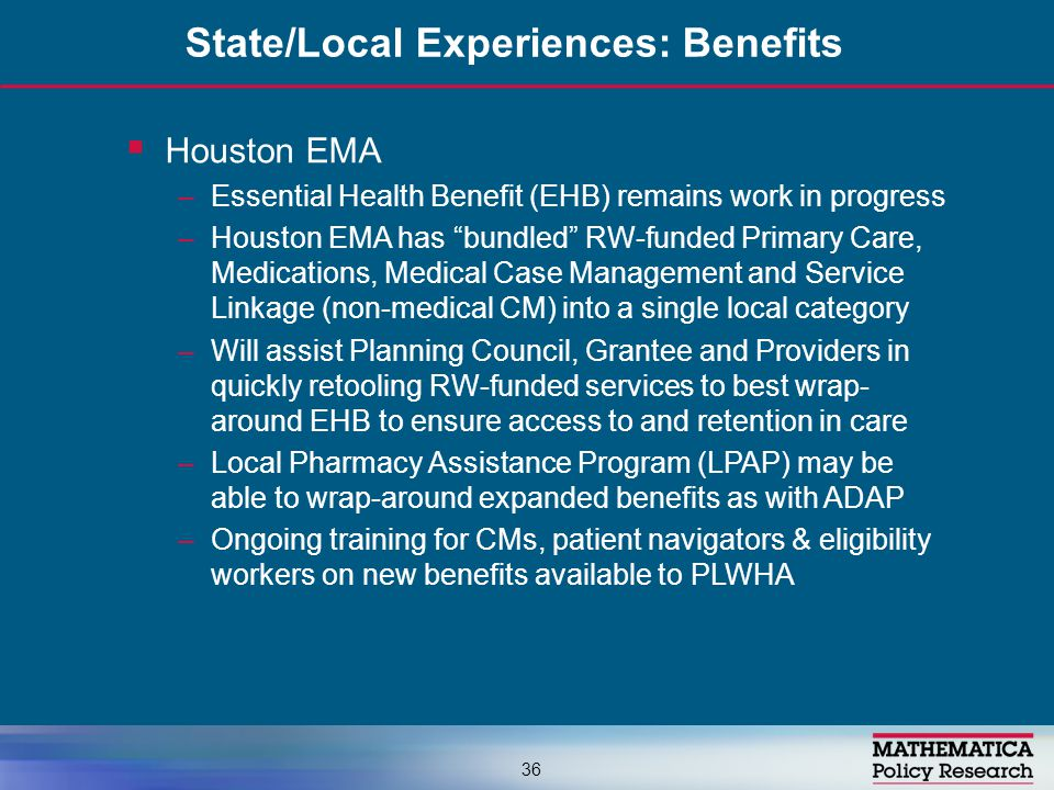  Houston EMA –Essential Health Benefit (EHB) remains work in progress –Houston EMA has bundled RW-funded Primary Care, Medications, Medical Case Management and Service Linkage (non-medical CM) into a single local category –Will assist Planning Council, Grantee and Providers in quickly retooling RW-funded services to best wrap- around EHB to ensure access to and retention in care –Local Pharmacy Assistance Program (LPAP) may be able to wrap-around expanded benefits as with ADAP –Ongoing training for CMs, patient navigators & eligibility workers on new benefits available to PLWHA State/Local Experiences: Benefits 36