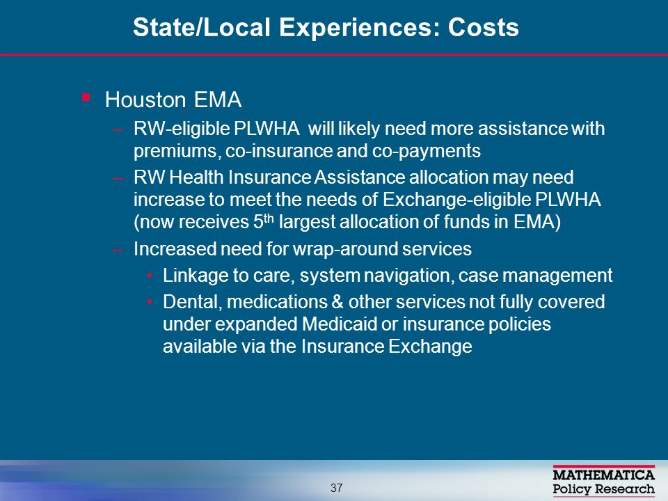  Houston EMA –RW-eligible PLWHA will likely need more assistance with premiums, co-insurance and co-payments –RW Health Insurance Assistance allocation may need increase to meet the needs of Exchange-eligible PLWHA (now receives 5 th largest allocation of funds in EMA) –Increased need for wrap-around services Linkage to care, system navigation, case management Dental, medications & other services not fully covered under expanded Medicaid or insurance policies available via the Insurance Exchange State/Local Experiences: Costs 37