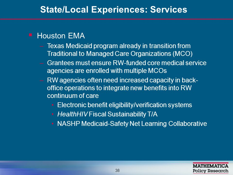  Houston EMA –Texas Medicaid program already in transition from Traditional to Managed Care Organizations (MCO) –Grantees must ensure RW-funded core medical service agencies are enrolled with multiple MCOs –RW agencies often need increased capacity in back- office operations to integrate new benefits into RW continuum of care Electronic benefit eligibility/verification systems HealthHIV Fiscal Sustainability T/A NASHP Medicaid-Safety Net Learning Collaborative State/Local Experiences: Services 38