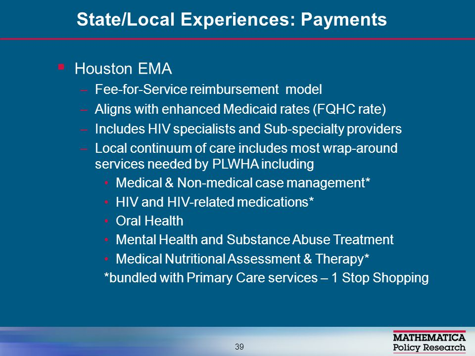  Houston EMA –Fee-for-Service reimbursement model –Aligns with enhanced Medicaid rates (FQHC rate) –Includes HIV specialists and Sub-specialty providers –Local continuum of care includes most wrap-around services needed by PLWHA including Medical & Non-medical case management* HIV and HIV-related medications* Oral Health Mental Health and Substance Abuse Treatment Medical Nutritional Assessment & Therapy* *bundled with Primary Care services – 1 Stop Shopping State/Local Experiences: Payments 39