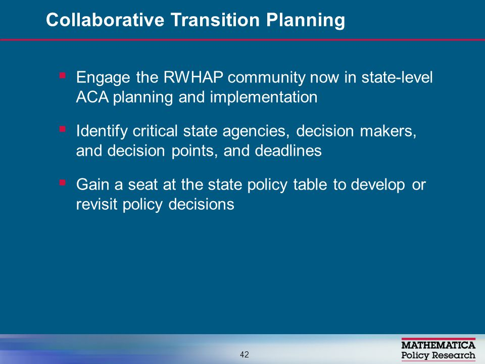  Engage the RWHAP community now in state-level ACA planning and implementation  Identify critical state agencies, decision makers, and decision poin
