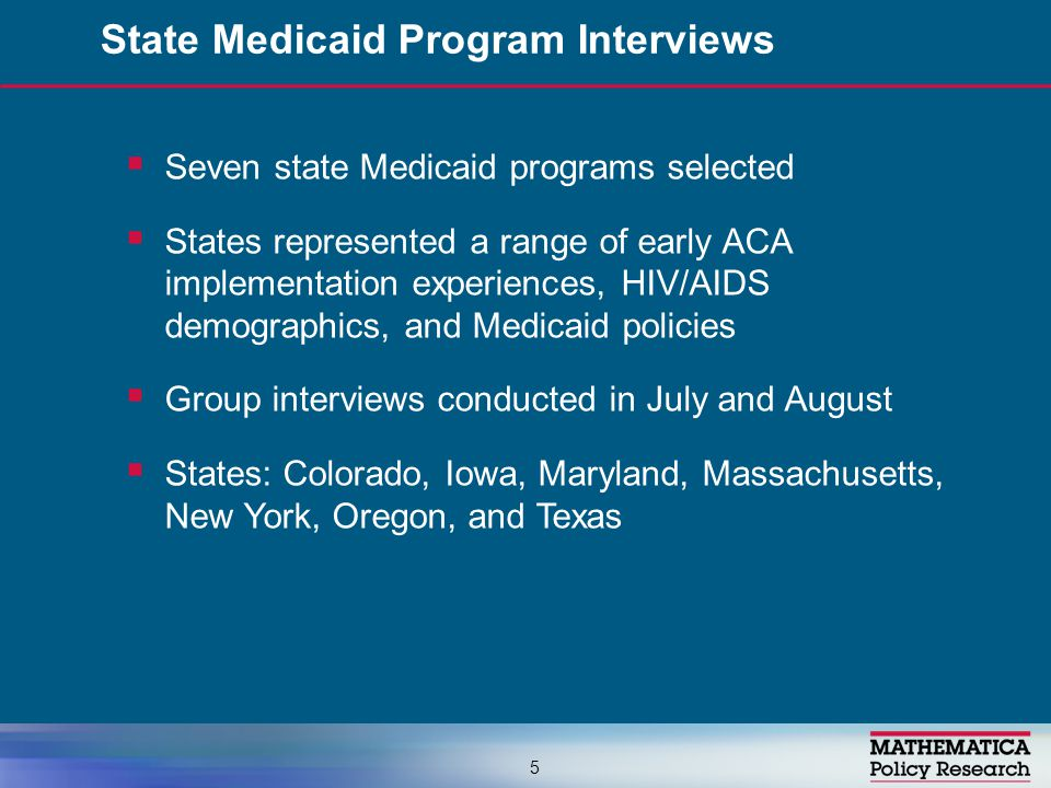  Seven state Medicaid programs selected  States represented a range of early ACA implementation experiences, HIV/AIDS demographics, and Medicaid policies  Group interviews conducted in July and August  States: Colorado, Iowa, Maryland, Massachusetts, New York, Oregon, and Texas State Medicaid Program Interviews 5
