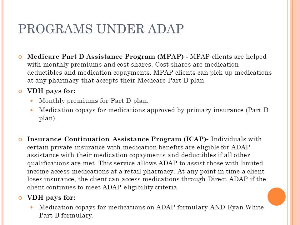 PROGRAMS UNDER ADAP Medicare Part D Assistance Program (MPAP) - MPAP clients are helped with monthly premiums and cost shares.