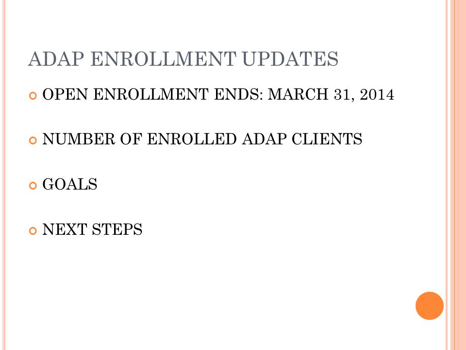 ADAP ENROLLMENT UPDATES OPEN ENROLLMENT ENDS: MARCH 31, 2014 NUMBER OF ENROLLED ADAP CLIENTS GOALS NEXT STEPS