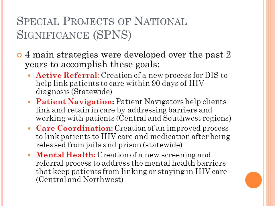 S PECIAL P ROJECTS OF N ATIONAL S IGNIFICANCE (SPNS) 4 main strategies were developed over the past 2 years to accomplish these goals: Active Referral : Creation of a new process for DIS to help link patients to care within 90 days of HIV diagnosis (Statewide) Patient Navigation: Patient Navigators help clients link and retain in care by addressing barriers and working with patients (Central and Southwest regions) Care Coordination: Creation of an improved process to link patients to HIV care and medication after being released from jails and prison (statewide) Mental Health: Creation of a new screening and referral process to address the mental health barriers that keep patients from linking or staying in HIV care (Central and Northwest)