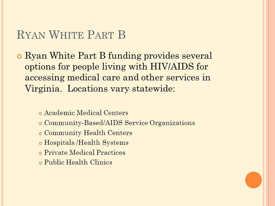 R YAN W HITE P ART B Ryan White Part B funding provides several options for people living with HIV/AIDS for accessing medical care and other services in Virginia.