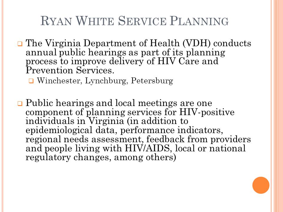 R YAN W HITE S ERVICE P LANNING  The Virginia Department of Health (VDH) conducts annual public hearings as part of its planning process to improve delivery of HIV Care and Prevention Services.