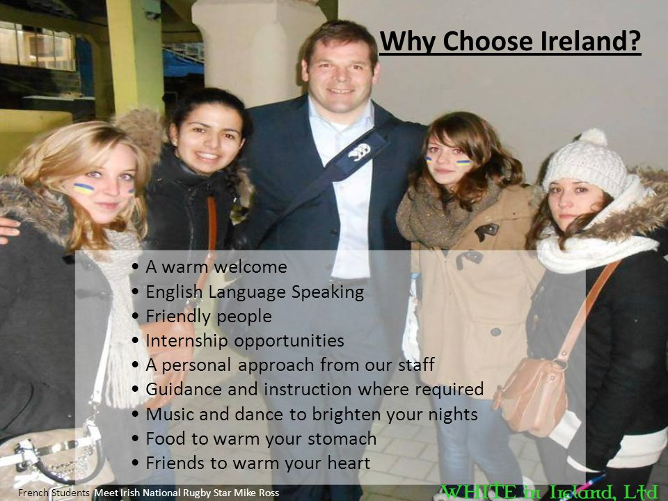 Why Choose Ireland? French Students Meet Irish National Rugby Star Mike Ross A warm welcome English Language Speaking Friendly people Internship oppor