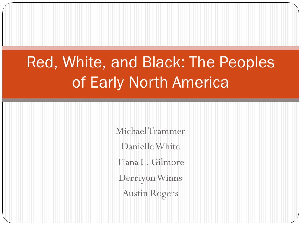 Michael Trammer Danielle White Tiana L. Gilmore Derriyon Winns Austin Rogers Red, White, and Black: The Peoples of Early North America