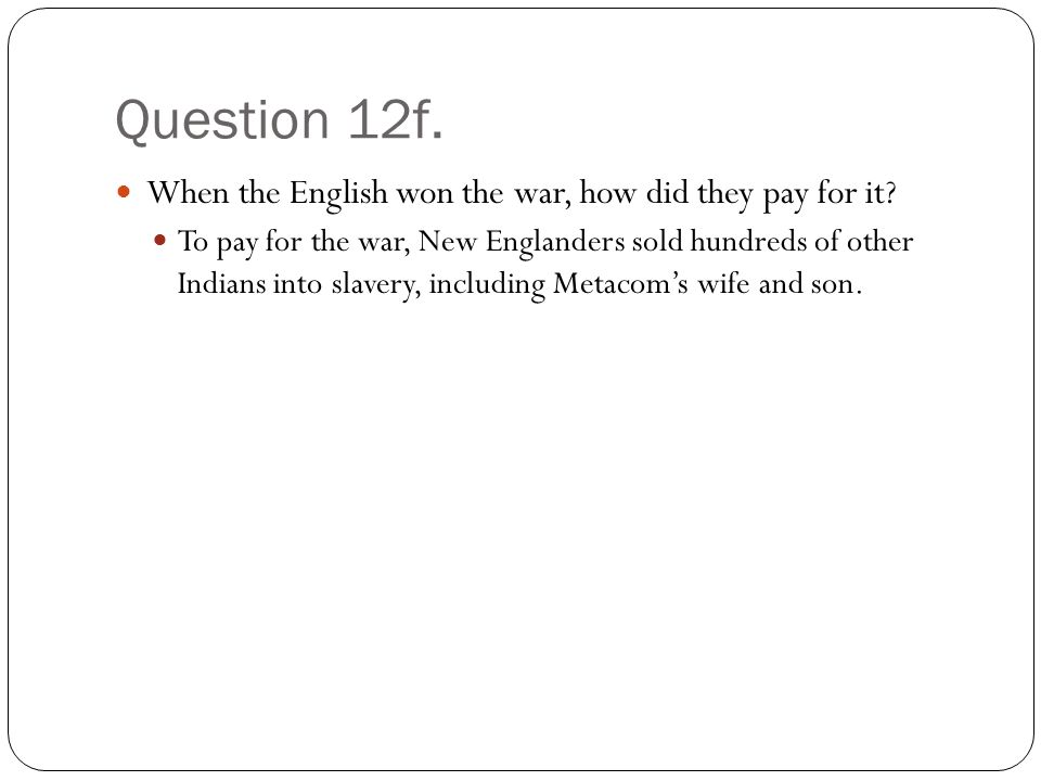Question 12f. When the English won the war, how did they pay for it.