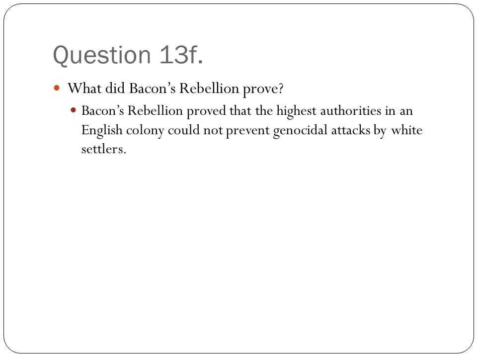 Question 13f. What did Bacon's Rebellion prove.