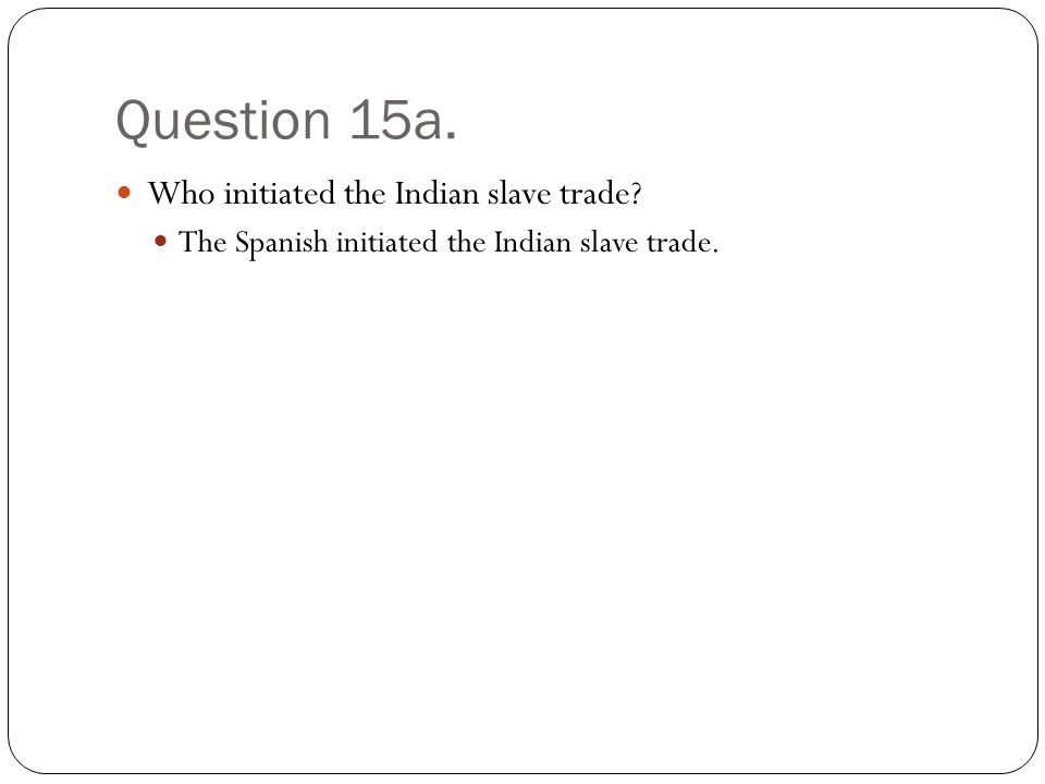 Question 15a. Who initiated the Indian slave trade The Spanish initiated the Indian slave trade.