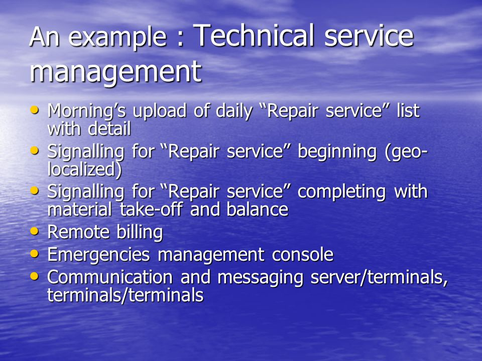 An example : Technical service management Morning's upload of daily Repair service list with detail Morning's upload of daily Repair service list with detail Signalling for Repair service beginning (geo- localized) Signalling for Repair service beginning (geo- localized) Signalling for Repair service completing with material take-off and balance Signalling for Repair service completing with material take-off and balance Remote billing Remote billing Emergencies management console Emergencies management console Communication and messaging server/terminals, terminals/terminals Communication and messaging server/terminals, terminals/terminals